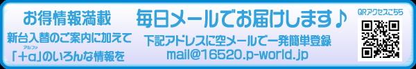 ☆お得情報満載☆<br>「メール会員」大募集中!!<br>下記アドレスに空メールで<br>一発簡単登録↓<br>mail@16520.p-world.jp<br>